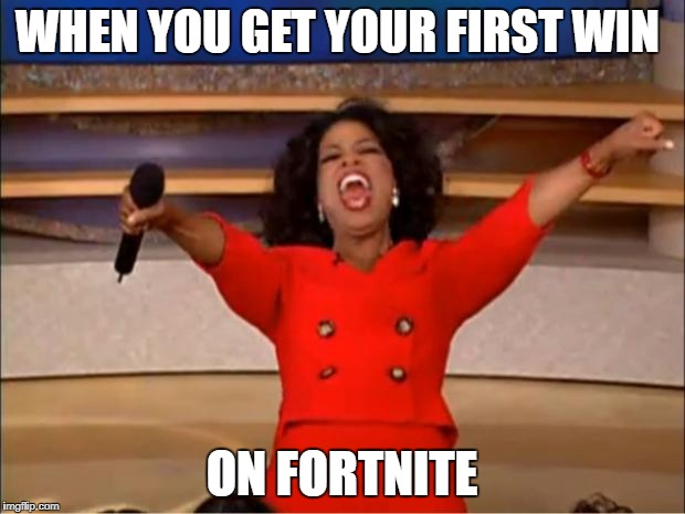 Oprah You Get A Meme | WHEN YOU GET YOUR FIRST WIN ON FORTNITE | image tagged in memes,oprah you get a | made w/ Imgflip meme maker