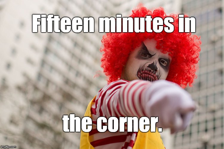 Dangerous clown Ronald | Fifteen minutes in the corner. | image tagged in dangerous clown ronald | made w/ Imgflip meme maker