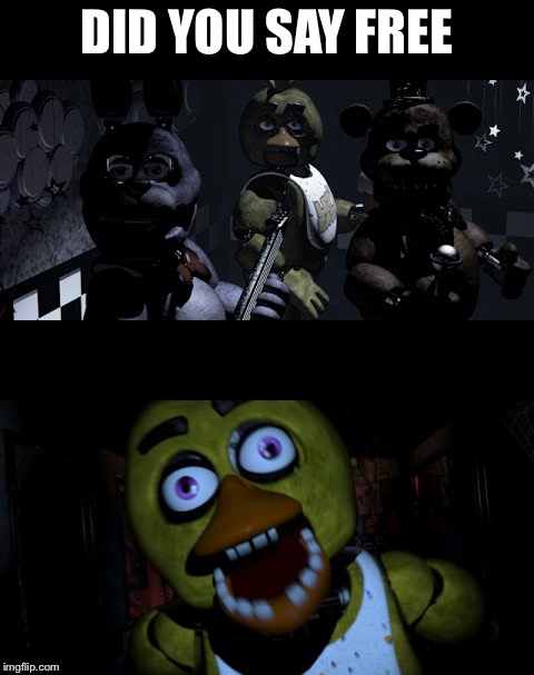 I want free | DID YOU SAY FREE | image tagged in fnaf,free | made w/ Imgflip meme maker