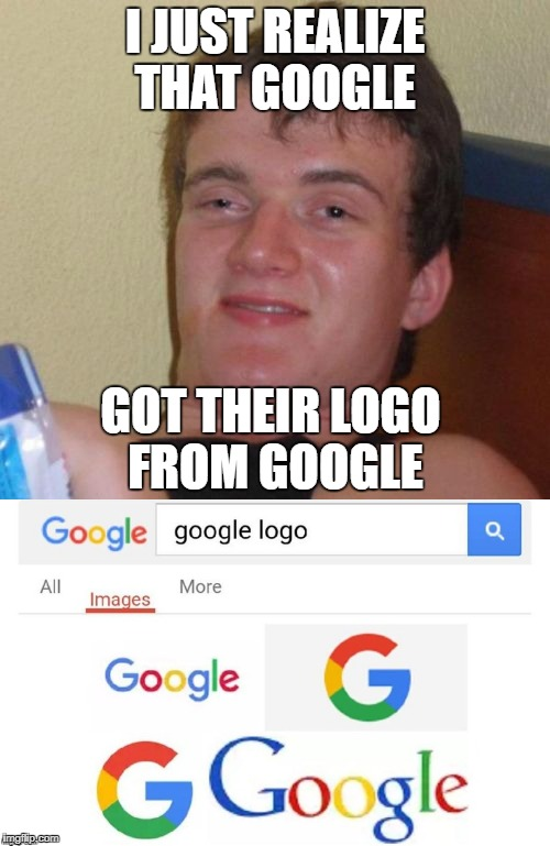 mind=blown  | I JUST REALIZE THAT GOOGLE GOT THEIR LOGO FROM GOOGLE | image tagged in memes,funny,ssby,upvote troll' | made w/ Imgflip meme maker