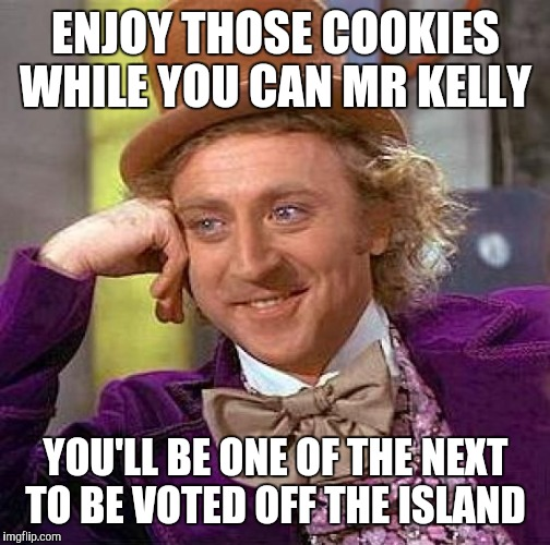Creepy Condescending Wonka Meme | ENJOY THOSE COOKIES WHILE YOU CAN MR KELLY YOU'LL BE ONE OF THE NEXT TO BE VOTED OFF THE ISLAND | image tagged in memes,creepy condescending wonka | made w/ Imgflip meme maker