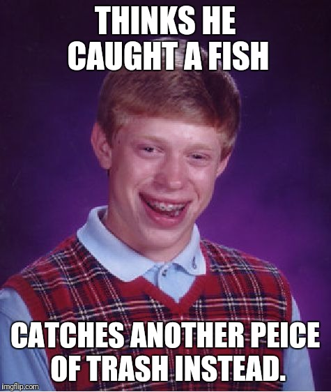 Bad Luck Brian Meme | THINKS HE CAUGHT A FISH CATCHES ANOTHER PEICE OF TRASH INSTEAD. | image tagged in memes,bad luck brian | made w/ Imgflip meme maker