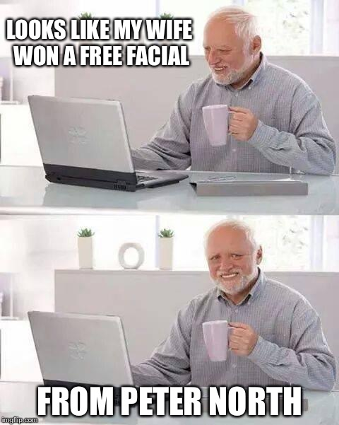 Hide the Pain Harold Meme | LOOKS LIKE MY WIFE WON A FREE FACIAL FROM PETER NORTH | image tagged in memes,hide the pain harold | made w/ Imgflip meme maker