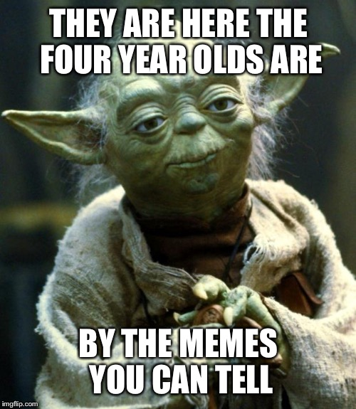 Star Wars Yoda Meme | THEY ARE HERE THE FOUR YEAR OLDS ARE BY THE MEMES YOU CAN TELL | image tagged in memes,star wars yoda | made w/ Imgflip meme maker