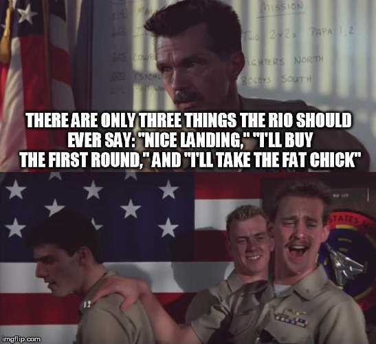 "THERE ARE ONLY THREE THINGS THE RIO SHOULD EVER SAY: ""NICE LANDING,"" ""I'LL BUY THE FIRST ROUND,"" AND ""I'LL TAKE THE FAT CHICK"" 