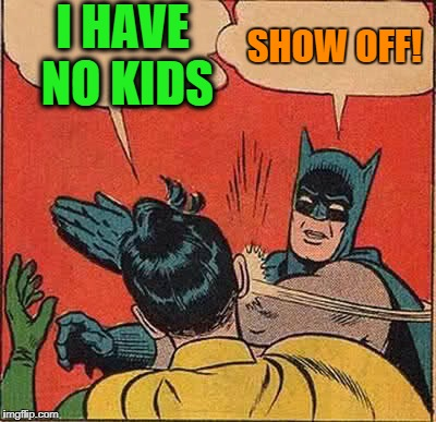 Batman Slapping Robin Meme | I HAVE NO KIDS SHOW OFF! | image tagged in memes,batman slapping robin | made w/ Imgflip meme maker
