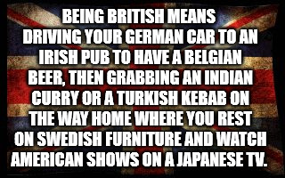 Being British Tutorial | BEING BRITISH MEANS DRIVING YOUR GERMAN CAR TO AN IRISH PUB TO HAVE A BELGIAN BEER, THEN GRABBING AN INDIAN CURRY OR A TURKISH KEBAB ON THE  | image tagged in british flag,memes,truth,funny | made w/ Imgflip meme maker