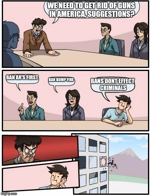 Boardroom Meeting Suggestion Meme | WE NEED TO GET RID OF GUNS IN AMERICA, SUGGESTIONS? BAN AR'S FIRST BAN BUMP FIRE BANS DONT EFFECT CRIMINALS | image tagged in memes,boardroom meeting suggestion | made w/ Imgflip meme maker