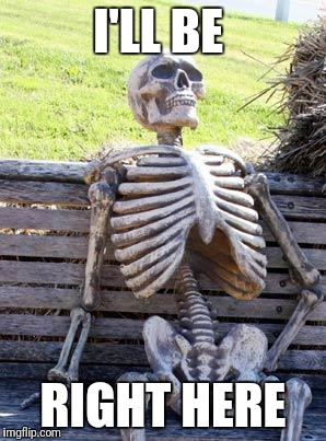 Waiting Skeleton Meme | I'LL BE RIGHT HERE | image tagged in memes,waiting skeleton | made w/ Imgflip meme maker