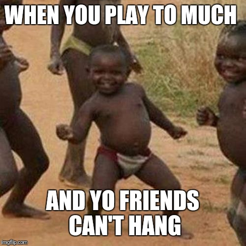 Third World Success Kid Meme | WHEN YOU PLAY TO MUCH AND YO FRIENDS CAN'T HANG | image tagged in memes,third world success kid | made w/ Imgflip meme maker