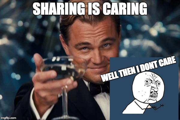 Leonardo Dicaprio Cheers Meme | SHARING IS CARING WELL THEN I DONT CARE | image tagged in memes,leonardo dicaprio cheers | made w/ Imgflip meme maker