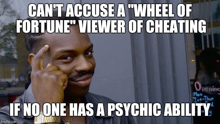 "Roll Safe Think About It | CAN'T ACCUSE A ""WHEEL OF FORTUNE"" VIEWER OF CHEATING IF NO ONE HAS A PSYCHIC ABILITY 