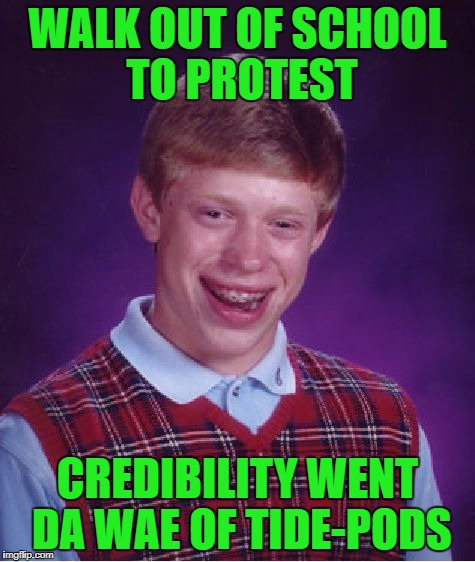 Bad Luck Brian Meme | WALK OUT OF SCHOOL TO PROTEST CREDIBILITY WENT DA WAE OF TIDE-PODS | image tagged in memes,bad luck brian | made w/ Imgflip meme maker