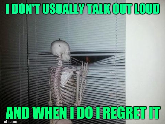 I DON'T USUALLY TALK OUT LOUD AND WHEN I DO I REGRET IT | made w/ Imgflip meme maker
