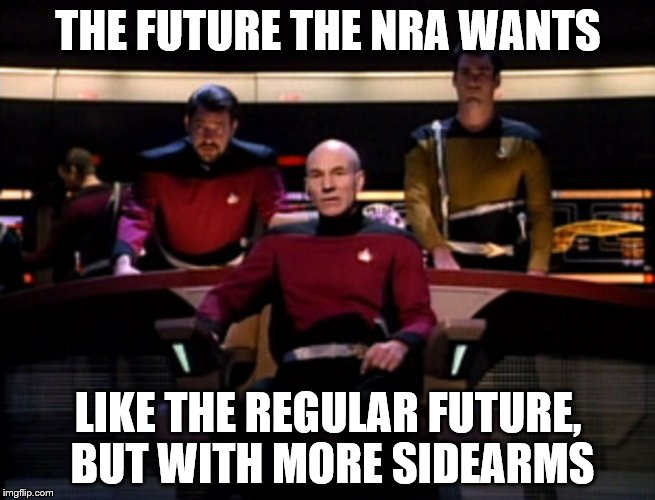 The future the NRA wants | THE FUTURE THE NRA WANTS LIKE THE REGULAR FUTURE, BUT WITH MORE SIDEARMS | image tagged in star trek,yesterday's enterprise | made w/ Imgflip meme maker