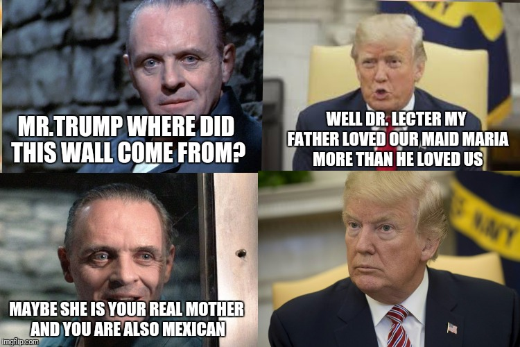 Say what? | MAYBE SHE IS YOUR REAL MOTHER AND YOU ARE ALSO MEXICAN WELL DR. LECTER MY FATHER LOVED OUR MAID MARIA MORE THAN HE LOVED US MR.TRUMP WHERE D | image tagged in donald trump,trump wall,hannibal lecter,hannibal lecter silence of the lambs,happy mexican,president trump | made w/ Imgflip meme maker