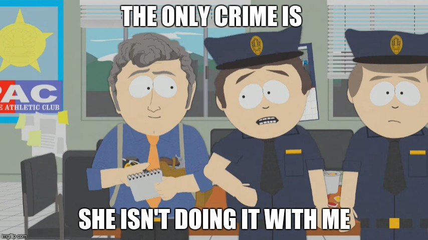 THE ONLY CRIME IS SHE ISN'T DOING IT WITH ME | image tagged in south park the crime ms stevenson | made w/ Imgflip meme maker