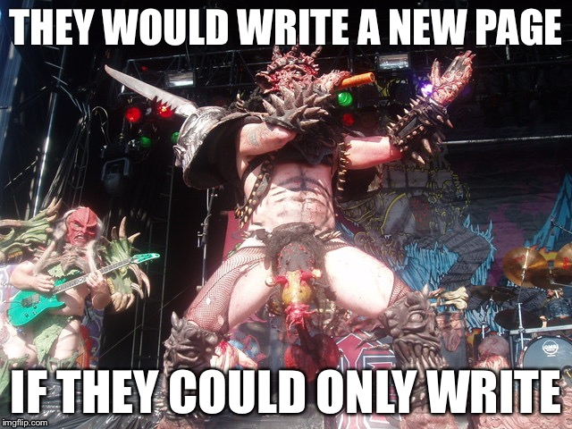 Gwar | THEY WOULD WRITE A NEW PAGE IF THEY COULD ONLY WRITE | image tagged in gwar | made w/ Imgflip meme maker