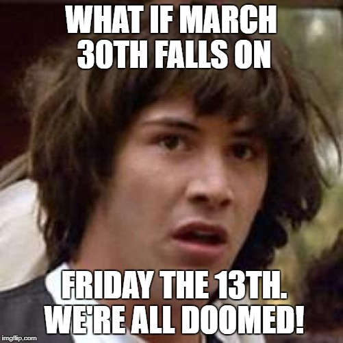 WHAT IF MARCH 30TH FALLS ON FRIDAY THE 13TH. WE'RE ALL DOOMED! | made w/ Imgflip meme maker