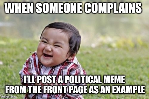 Evil Toddler Meme | WHEN SOMEONE COMPLAINS I'LL POST A POLITICAL MEME FROM THE FRONT PAGE AS AN EXAMPLE | image tagged in memes,evil toddler | made w/ Imgflip meme maker