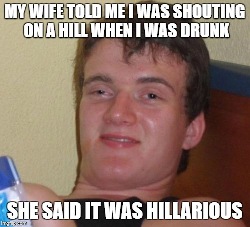 10 Guy Meme | MY WIFE TOLD ME I WAS SHOUTING ON A HILL WHEN I WAS DRUNK SHE SAID IT WAS HILLARIOUS | image tagged in memes,10 guy | made w/ Imgflip meme maker