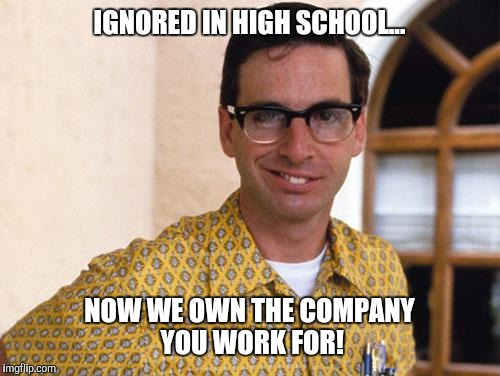 nerds | IGNORED IN HIGH SCHOOL... NOW WE OWN THE COMPANY YOU WORK FOR! | image tagged in nerds | made w/ Imgflip meme maker
