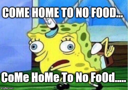 Mocking Spongebob Meme | COME HOME TO NO FOOD... CoMe HoMe To No FoOd..... | image tagged in memes,mocking spongebob | made w/ Imgflip meme maker