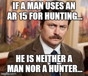 Ron Swanson Meme | IF A MAN USES AN AR 15 FOR HUNTING... HE IS NEITHER A MAN NOR A HUNTER... | image tagged in memes,ron swanson | made w/ Imgflip meme maker