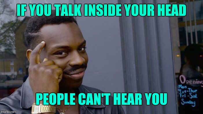 Roll Safe Think About It Meme | IF YOU TALK INSIDE YOUR HEAD PEOPLE CAN'T HEAR YOU | image tagged in memes,roll safe think about it | made w/ Imgflip meme maker