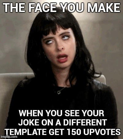 I didn't even think it was that funny | THE FACE YOU MAKE WHEN YOU SEE YOUR JOKE ON A DIFFERENT TEMPLATE GET 150 UPVOTES | image tagged in kristen ritter eye roll,stolen memes week,trolled,stealing the front page | made w/ Imgflip meme maker