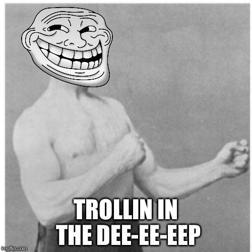 We Could of Had It All | TROLLIN IN THE DEE-EE-EEP | image tagged in overly trolly troll,memes | made w/ Imgflip meme maker