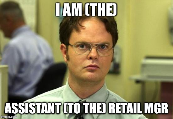 Dwight Schrute Meme | I AM (THE) ASSISTANT (TO THE) RETAIL MGR | image tagged in memes,dwight schrute | made w/ Imgflip meme maker