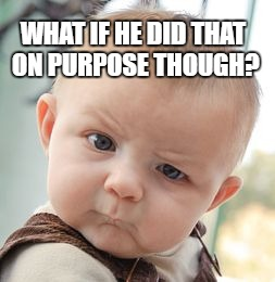 Skeptical Baby Meme | WHAT IF HE DID THAT ON PURPOSE THOUGH? | image tagged in memes,skeptical baby | made w/ Imgflip meme maker