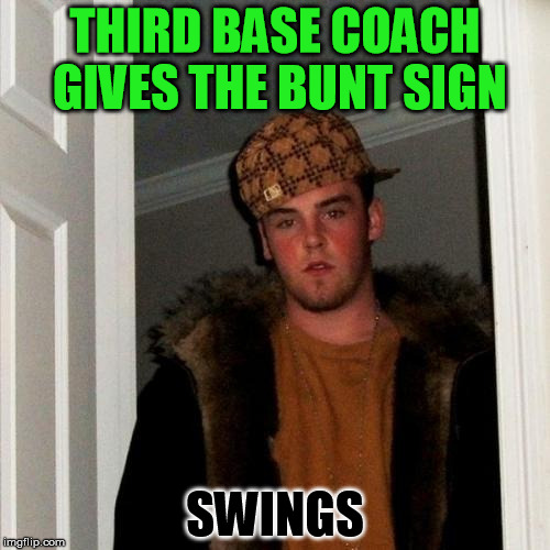and misses | THIRD BASE COACH GIVES THE BUNT SIGN SWINGS | image tagged in memes,scumbag steve | made w/ Imgflip meme maker