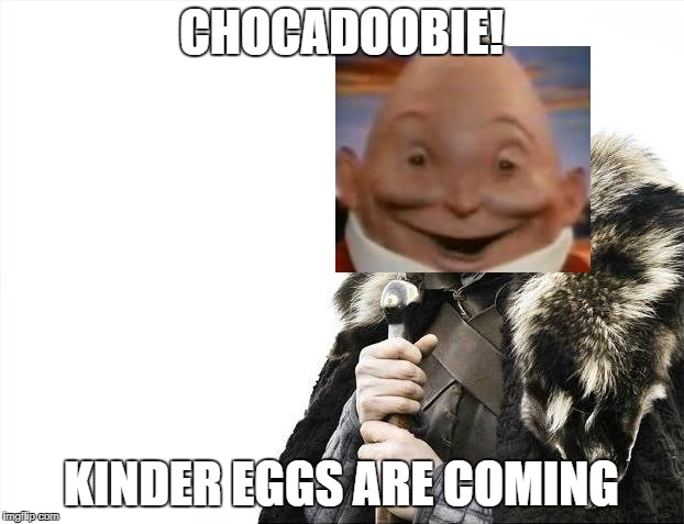 Brace Yourselves X is Coming Meme | CHOCADOOBIE! KINDER EGGS ARE COMING | image tagged in memes,brace yourselves x is coming | made w/ Imgflip meme maker
