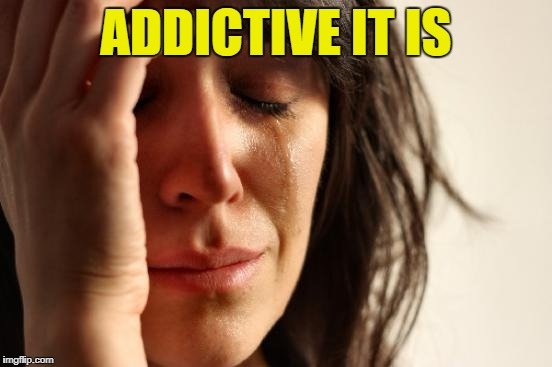 First World Problems Meme | ADDICTIVE IT IS | image tagged in memes,first world problems | made w/ Imgflip meme maker
