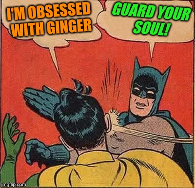 Batman Slapping Robin Meme | I'M OBSESSED WITH GINGER GUARD YOUR SOUL! | image tagged in memes,batman slapping robin | made w/ Imgflip meme maker