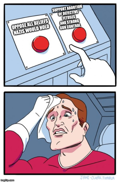 Two Buttons Meme | OPPOSE ALL BELIEFS NAZIS WOULD HOLD SUPPORT ABORTION OF DEFECTIVE FETUSES AND STRONG GUN CONTROL | image tagged in memes,two buttons | made w/ Imgflip meme maker