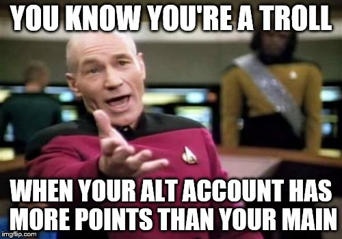 Picard Wtf Meme | YOU KNOW YOU'RE A TROLL WHEN YOUR ALT ACCOUNT HAS MORE POINTS THAN YOUR MAIN | image tagged in memes,picard wtf | made w/ Imgflip meme maker