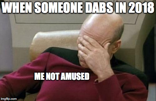 Captain Picard Facepalm Meme | WHEN SOMEONE DABS IN 2018 ME NOT AMUSED | image tagged in memes,captain picard facepalm | made w/ Imgflip meme maker