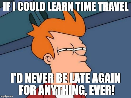 Futurama Fry Meme | IF I COULD LEARN TIME TRAVEL I'D NEVER BE LATE AGAIN FOR ANYTHING, EVER! | image tagged in memes,futurama fry | made w/ Imgflip meme maker