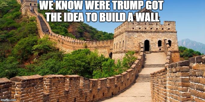 Great Wall of China | WE KNOW WERE TRUMP GOT THE IDEA TO BUILD A WALL | image tagged in great wall of china | made w/ Imgflip meme maker
