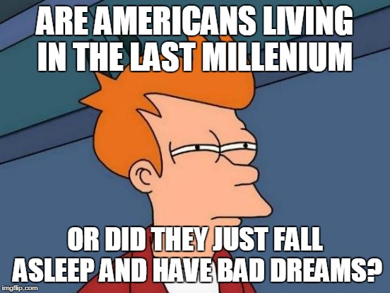 Futurama Fry Meme | ARE AMERICANS LIVING IN THE LAST MILLENIUM OR DID THEY JUST FALL ASLEEP AND HAVE BAD DREAMS? | image tagged in memes,futurama fry | made w/ Imgflip meme maker