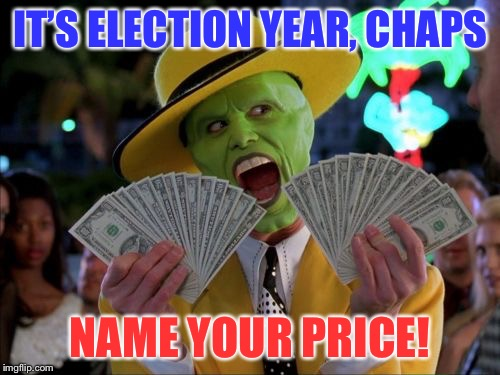Campaign coffers are filling! | IT'S ELECTION YEAR, CHAPS NAME YOUR PRICE! | image tagged in memes,money money,election,campaign contributions,pay-offs | made w/ Imgflip meme maker