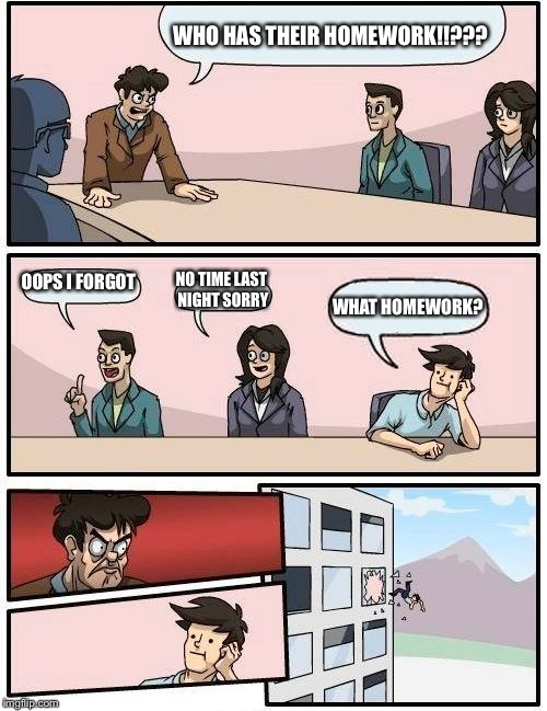 Boardroom Meeting Suggestion Meme | WHO HAS THEIR HOMEWORK!!??? OOPS I FORGOT NO TIME LAST NIGHT SORRY WHAT HOMEWORK? | image tagged in memes,boardroom meeting suggestion | made w/ Imgflip meme maker
