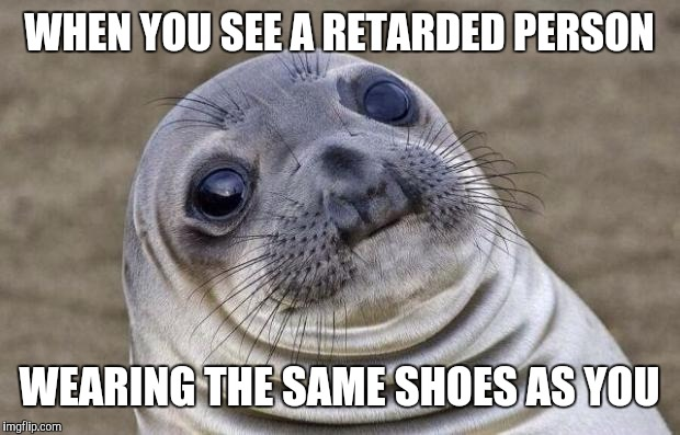 Awkward Moment Sealion Meme | WHEN YOU SEE A RETARDED PERSON WEARING THE SAME SHOES AS YOU | image tagged in memes,awkward moment sealion | made w/ Imgflip meme maker