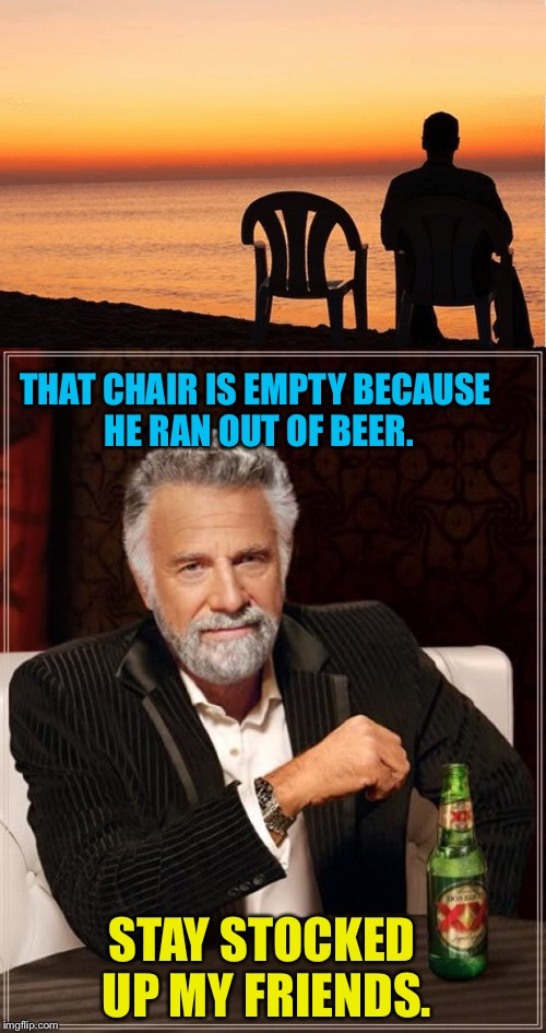 Never again. | STAY STOCKED UP MY FRIENDS. THAT CHAIR IS EMPTY BECAUSE HE RAN OUT OF BEER. | image tagged in the most interesting man in the world,beer,memes,funny | made w/ Imgflip meme maker