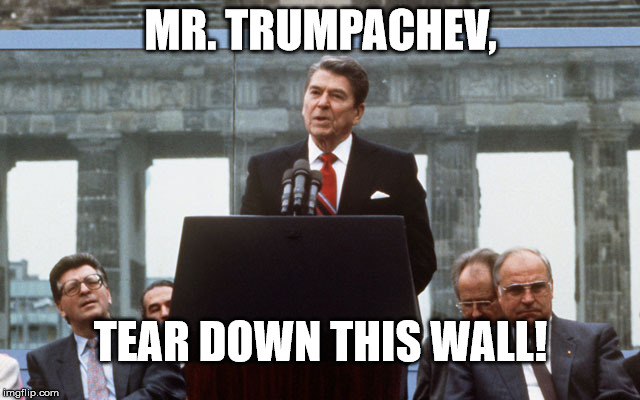 MR. TRUMPACHEV, TEAR DOWN THIS WALL! | image tagged in ronald reagan wall | made w/ Imgflip meme maker