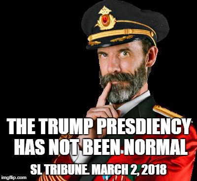 captain obvious | THE TRUMP PRESDIENCY HAS NOT BEEN NORMAL SL TRIBUNE. MARCH 2, 2018 | image tagged in captain obvious | made w/ Imgflip meme maker
