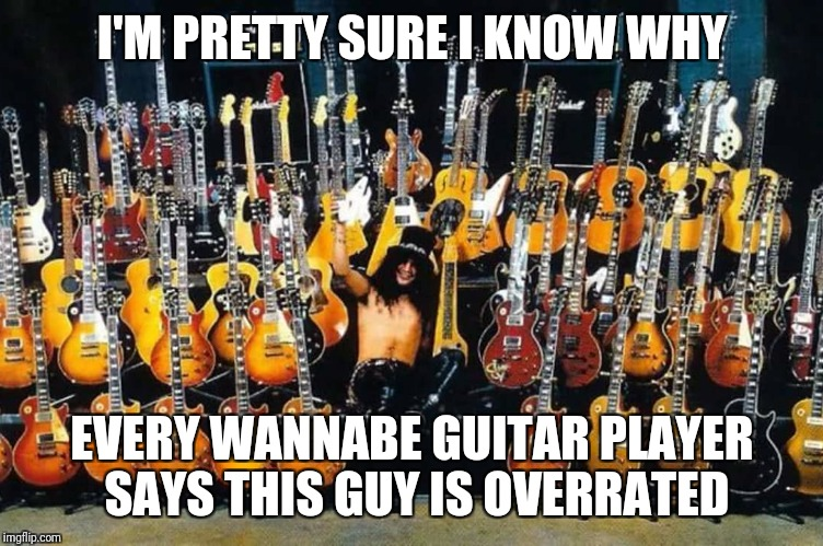 Slash haters | I'M PRETTY SURE I KNOW WHY EVERY WANNABE GUITAR PLAYER SAYS THIS GUY IS OVERRATED | image tagged in memes,rock and roll,funny memes | made w/ Imgflip meme maker